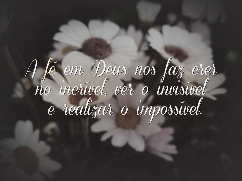 A fé em Deus nos faz realizar o impossível.