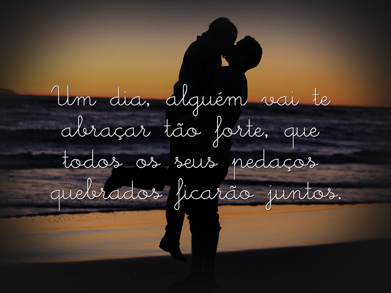Um dia, alguém vai te abraçar tão forte…
