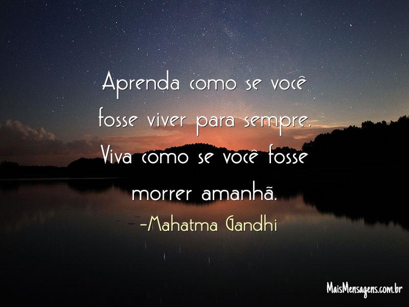 Aprenda como se você fosse viver para sempre.  Mahatma Gandhi