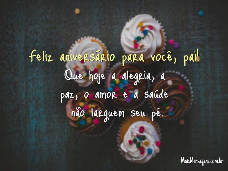 Feliz aniversário para você, pai! Que hoje a alegria, a paz, o amor e a saúde não larguem seu pé.