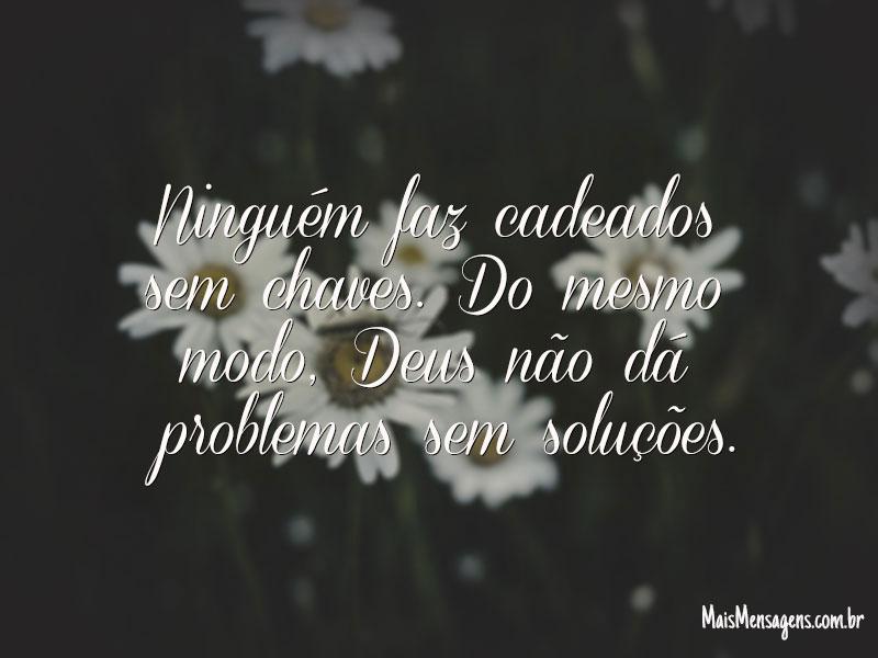Deus não dá problemas sem soluções.