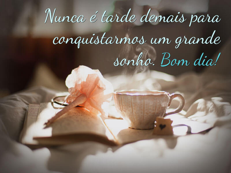 Nunca é tarde demais para conquistarmos um grande sonho. Bom dia!