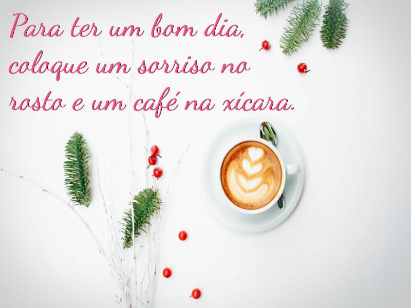 Para ter um bom dia, coloque um sorriso no rosto e um café na xícara.