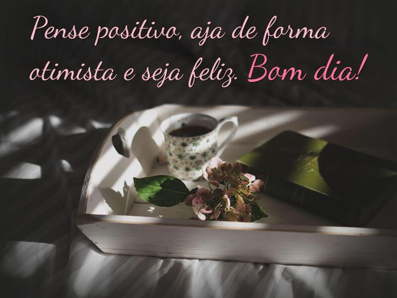 Pense positivo, aja de forma otimista e seja feliz. Bom dia!