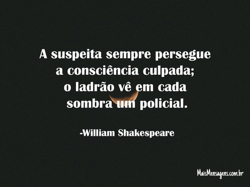 A suspeita sempre persegue a consciência culpada; o ladrão vê em cada sombra um policial. -William Shakespeare